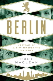 Berlin - Portrait of a City Through the Centuries ebook by Rory MacLean