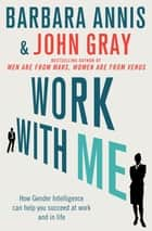 Work with Me - How gender intelligence can help you succeed at work and in life ebook by John Gray, Barbara Annis