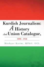 Kurdish Journalism - A History And Union Catalogue, 1898-1958 ebook by Hoshyar Karim, MPhil. UCL