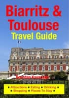 Biarritz & Toulouse Travel Guide - Attractions, Eating, Drinking, Shopping & Places To Stay ebook by Brendan Kavanagh