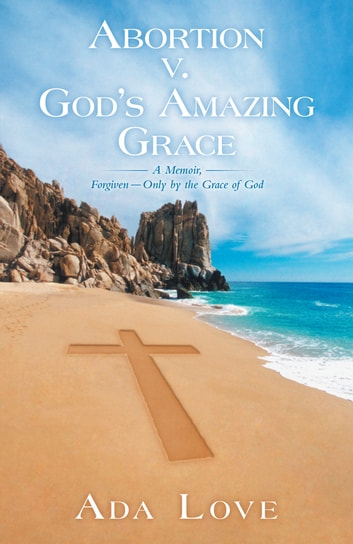 Abortion v. God's Amazing Grace - A Memoir, Forgiven—Only by the Grace of God ebook by Ada Love
