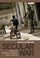 Secular War - Myths of Religion, Politics and Violence ebook by Stacey Gutkowski