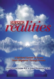Dreaming Realities - A spiritual system to create inner alignment through dreams ebook by Julie Silverthorn,John Overdurf