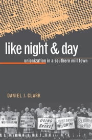 Like Night and Day - Unionization in a Southern Mill Town ebook by Daniel J. Clark