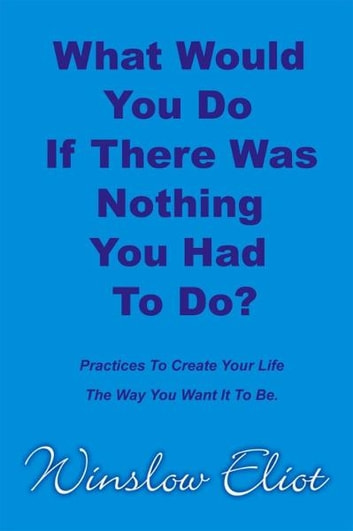 What Would You Do If There Was Nothing You Had To Do? ebook by Winslow Eliot