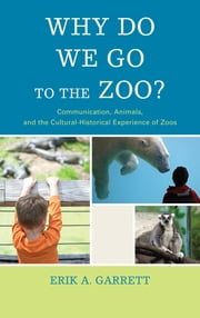 Why Do We Go to the Zoo? - Communication, Animals, and the Cultural-Historical Experience of Zoos ebook by Erik A. Garrett