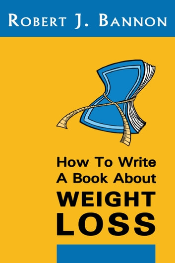 How to Write a Book About Weight Loss ebook by Robert J Bannon