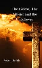 The Pastor, The Atheist and the Unbeliever ebook by ROBERT SMITH
