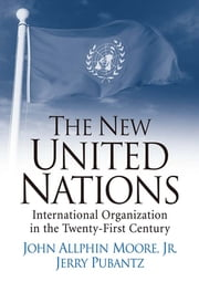 The New United Nations - International Organization in the Twenty-First Century ebook by John A Moore,Jerry Pubantz
