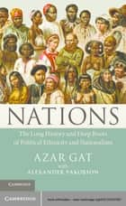 Nations - The Long History and Deep Roots of Political Ethnicity and Nationalism ebook by Azar Gat, Alexander Yakobson