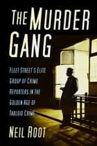 The Murder Gang - Fleet Street's Elite Group of Crime Reporters in the Golden Age of Tabloid Crime ebook by Neil Root
