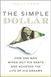 The Simple Dollar: How One Man Wiped Out His Debts and Achieved the Life of His Dreams - How One Man Wiped Out His Debts and Achieved the Life of His Dreams ebook by Trent A. Hamm