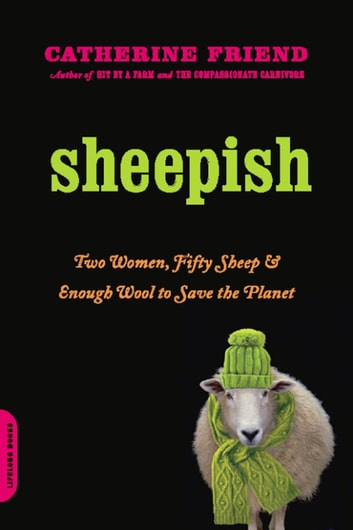 Sheepish - Two Women, Fifty Sheep, and Enough Wool to Save the Planet ebook by Catherine Friend