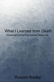 What I Learned from Death - Knowledge Concerning Spiritual Awakening ebook by Russell Stadey