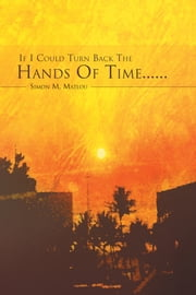 If I Could Turn Back the Hands of Time...... ebook by Simon M. Matlou