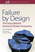 Failure by Design - The Story behind America's Broken Economy ebook by Josh Bivens, Lawrence Mishel