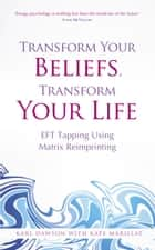 Transform Your Beliefs, Transform Your Life - EFT Tapping Using Matrix Reimprinting eBook by Karl Dawson, Kate Marillat