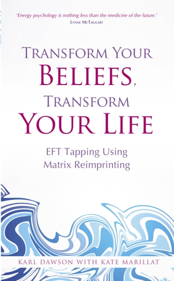 Transform Your Beliefs, Transform Your Life - EFT Tapping Using Matrix Reimprinting eBook by Karl Dawson,Kate Marillat