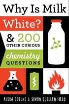 Why Is Milk White? - & 200 Other Curious Chemistry Questions eBook by Alexa Coelho, Simon Quellen Field