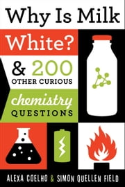 Why Is Milk White? - & 200 Other Curious Chemistry Questions ebook by Alexa Coelho,Simon Quellen Field
