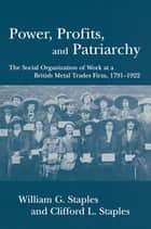 Power, Profits, and Patriarchy - The Social Organization of Work at a British Metal Trades Firm, 1791-1922 ebook by William G. Staples, Clifford L. Staples