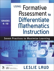 Using Formative Assessment to Differentiate Mathematics Instruction, Grades 4–10 - Seven Practices to Maximize Learning ebook by Leslie E. Laud