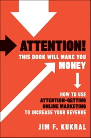 Attention! This Book Will Make You Money - How to Use Attention-Getting Online Marketing to Increase Your Revenue ebook by Jim F. Kukral