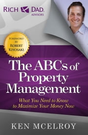 The ABCs of Property Management - What You Need to Know to Maximize Your Money Now ebook by Ken McElroy