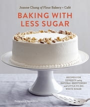 Baking with Less Sugar - Recipes for Desserts Using Natural Sweeteners and Little-to-No White Sugar ebook by Joanne Chang,Joseph DeLeo