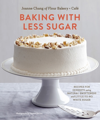 Baking with Less Sugar - Recipes for Desserts Using Natural Sweeteners and Little-to-No White Sugar ebook by Joanne Chang