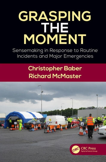 Grasping the Moment - Sensemaking in Response to Routine Incidents and Major Emergencies ebook by Christopher Baber,Richard McMaster