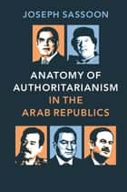 Anatomy of Authoritarianism in the Arab Republics ebook by Joseph Sassoon