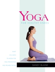 Yoga for Healthy Knees - What You Need to Know for Pain Prevention and Rehabilitation ebook by Sandy Blaine