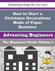 How to Start a Christmas Decorations Made of Paper Business (Beginners Guide) ebook by Angelia Healy,Sam Enrico