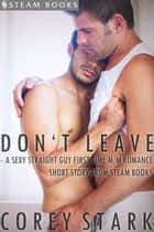 Don't Leave - A Sexy Straight Guy First Time M/M Romance Short Story From Steam Books ebook by Corey Stark, Steam Books
