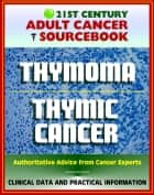 21st Century Adult Cancer Sourcebook: Thymoma and Thymic Carcinoma - Clinical Data for Patients, Families, and Physicians ebook by Progressive Management