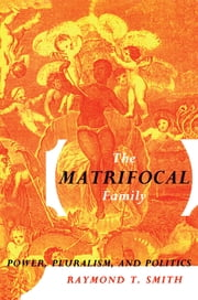 The Matrifocal Family - Power, Pluralism and Politics ebook by Raymond T. Smith
