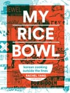 My Rice Bowl - Korean Cooking Outside the Lines ebook by Rachel Yang, Jess Thomson