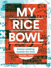My Rice Bowl - Korean Cooking Outside the Lines ebook by Rachel Yang,Jess Thomson