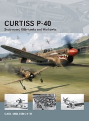 Curtiss P-40 - Snub-nosed Kittyhawks and Warhawks ebook by Carl Molesworth,Adam Tooby,Richard Chasemore