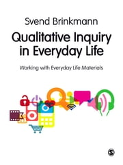 Qualitative Inquiry in Everyday Life - Working with Everyday Life Materials ebook by Svend Brinkmann