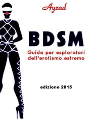 BDSM - Guida per esploratori dell'erotismo estremo (ed. 2015) ebook by Ayzad