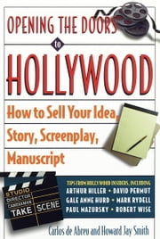 Opening the Doors to Hollywood - How to Sell Your Idea, Story, Screenplay, Manuscript ebook by Carlos De Abreu,Howard J. Smith