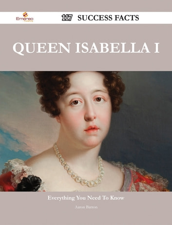 Queen Isabella I 117 Success Facts - Everything you need to know about Queen Isabella I ebook by Aaron Barron