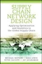 Supply Chain Network Design - Applying Optimization and Analytics to the Global Supply Chain ebook by Michael Watson, Sara Lewis, Peter Cacioppi,...