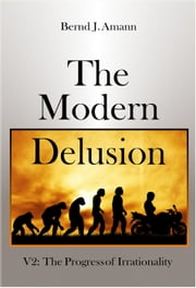 The Modern Delusion V2: The Progress of Irrationality ebook by Bernd J. Amann