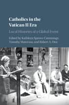 Catholics in the Vatican II Era - Local Histories of a Global Event ebook by Kathleen Sprows Cummings, Timothy Matovina, Robert A. Orsi
