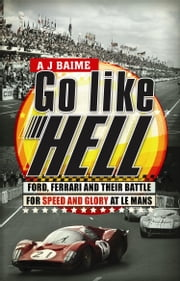 Go Like Hell - Ford, Ferrari and their Battle for Speed and Glory at Le Mans ebook by A J Baime