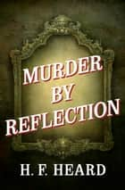 Murder by Reflection ebook by H. F. Heard