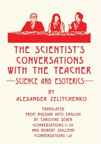 The scientist's Conversations with the Teacher - Science and Esoterics ebook by Alexander Zelitchenko